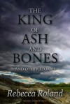 The King of Ash and Bones, and Other Stories - Rebecca Roland