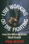 Live Working or Die Fighting: How the Working Class Went Global - Paul Mason