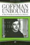 Goffman Unbound!: A New Paradigm for Social Science - Thomas J. Scheff, Harold Kincaid, Bernard Phillips