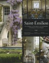 Saint-Emilion: The Chateaux, Winemakers, and Landscapes of Bordeaux's Famed Wine Region - Béatrice Massenet, Emmanuelle Ponsan-Dantin, Guillaume de Laubier, François Querre