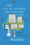 The Day My Mother Changed Her Name: And Other Stories - William D. Kaufman, Carol Montparker, Max Apple