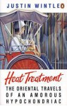 Heat Treatment The Oriental Travels Of An Amorous Hypochondriac - Justin Wintle