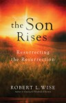 The Son Rises: Resurrecting the Resurrection - Robert L. Wise