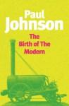 The Birth Of The Modern: World Society 1815-1830 - Paul Johnson