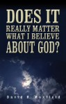 Does It Really Matter What I Believe About God? - David Maxfield