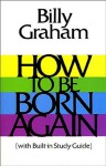 How To Be Born Again (With Built in Study Guide) - Billy Graham