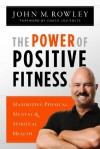 The Power of Positive Fitness: Maximizing Physical, Mental & Spiritual Health - John Rowley