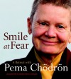 Smile at Fear: A Retreat with Pema Chodron on Discovering Your Radiant Self-Confidence - Pema Chödrön, Carolyn Rose Gimian