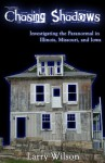 Chasing Shadows: Investigating the Paranormal in Illinois, Missouri, and Iowa - Larry Wilson