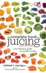 The Complete Book of Juicing, Revised and Updated: Your Delicious Guide to Youthful Vitality - Michael Murray