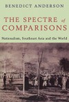 The Spectre of Comparisons: Nationalism, Southeast Asia, and the World - Benedict Anderson