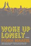 Woke Up Lonely: A Novel - Fiona Maazel