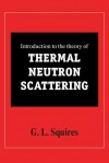 Introduction to the Theory of Thermal Neutron Scattering - Gordon Leslie Squires