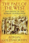 The Fall Of The West: The Slow Death Of The Roman Superpower - Adrian Goldsworthy