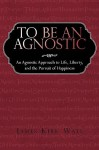 To Be an Agnostic: An Agnostic Approach to Life, Liberty, and the Pursuit of Happiness - James Kirk Wall