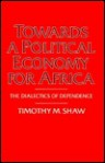 Towards a Political Economy for Africa: The Dialectics of Dependence - Timothy M. Shaw