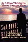 As a Man Thinketh: 3 Perspectives - James Allen, Robert Collier, Orison Swett Marden