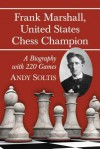 Frank Marshall, United States Chess Champion: A Biography with 220 Games - Andy Soltis