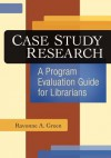 Case Study Research: A Program Evaluation Guide for Librarians - Ravonne A. Green
