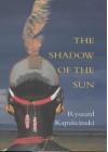 The Shadow Of The Sun: My African Life - Ryszard Kapuściński