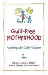 Guilt-Free Motherhood: Parenting with Godly Wisdom - Juli Slattery