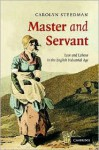 Master and Servant: Love and Labour in the English Industrial Age - Carolyn Steedman