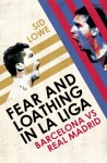 Fear and Loathing in La Liga: The True Story of Barcelona and Real Madrid - Sid Lowe