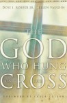 The God Who Hung on the Cross - Dois I. Rosser Jr., Charles Colson, Ellen Vaughn, Ellen Santilli Vaughn
