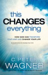 This Changes Everything: How God Can Transform Your Mind and Change Your Life - C. Peter Wagner