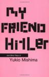My Friend Hitler and Other Plays of Yukio Mishima - Yukio Mishima, Hiroaki Sato