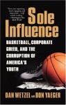 Sole Influence: Basketball, Corporate Greed, and the Corruption of America's Youth - Dan Wetzel, Don Yaeger