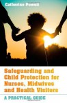 Safeguarding And Child Protection For Nurses, Midwives And Health Visitors: A Practical Guide - Catherine Powell