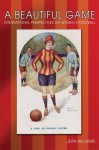 A Beautiful Game: Internaitonal Perspectives on Women's Football - Jean M. Williams