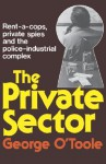 The Private Sector: Private Spies, Rent-A-Cops & the Police-Industrial Complex - G.J.A. O'Toole