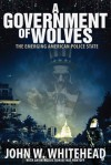 A Government of Wolves: The Emerging American Police State - John W. Whitehead, Nat Hentoff