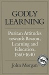 Godly Learning: Puritan Attitudes Towards Reason, Learning, and Education, 1560-1640 - John Morgan