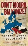Don't Mourn, Balkanize!: Essays After Yugoslavia - Andrej Grubačić, Roxanne Dunbar-Ortiz