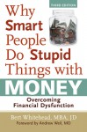 Why Smart People Do Stupid Things with Money: Overcoming Financial Dysfunction - Bert Whitehead, Andrew Weil