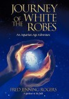Journey of the White Robes: An Aquarian Age Adventure - Fred Rogers