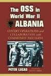 The OSS in World War II Albania: Covert Operations and Collaboration with Communist Partisans - Peter Lucas