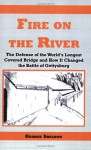 Fire on the River: The Defense of the World's Longest Covered Bridge and How It Changed the Battle of Gettysburg - George Sheldon