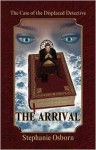 The Case of the Displaced Detective: The Arrival - Stephanie Osborn