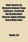 Short Stories by Margaret Atwood (Study Guide): Rape Fantasies, Freeforall, the Resplendent Quetzal, Happy Endings, Unearthing Suite - Books LLC