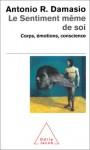 Le Sentiment Même De Soi: Corps, émotions, Conscience - Antonio R. Damasio