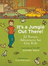 It's a Jungle Out There!: 52 Nature Adventures for City Kids - Jennifer Ward, Susie Ghahremani