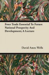 Freer Trade Essential to Future National Prosperity and Development; A Lecture - David Ames Wells