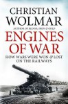 Engines of War: How Wars Were Won and Lost on the Railways - Christian Wolmar