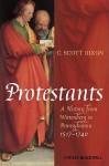 Protestants: A History from Wittenberg to Pennsylvania 1517-1740 - C. Scott Dixon