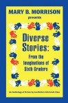 Diverse Stories: From the Imaginations of Sixth Graders - Lou Richie's Sixth Grade Class, Mary B. Morrison