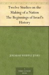 Twelve Studies on the Making of a Nation The Beginnings of Israel's History - Charles Foster Kent, Jeremiah Whipple Jenks